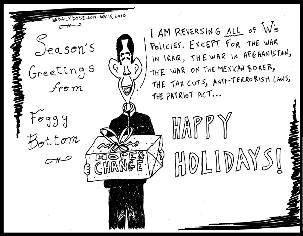 Season's Greetings from Foggy Bottom. Obama: I'm reversing all of W's policies. Except for the war in Iraq, the war in Afghanistan, the war on the Mexican border, the  tax cuts, anti terrorism laws, the Patriot Act ... Happy Holidays! from TheDailyDose.com
