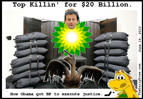 Top Killin' for $20  Billion. How Obama got BP to execute justice. TheDailyDose.com .
