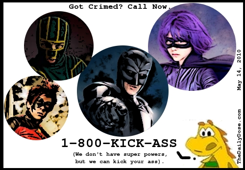 Got Crimed? Call Now.  1-800-KICK-ASS (We don't have super powers, but we can kick your ass.) TheDailyDose.com .