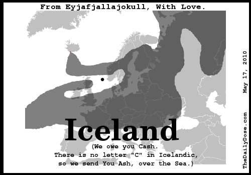 From Eyjafjallajokul, with Love. Iceland. (We owe you cash. We have no letter C in Icelandic, So we send you Ash, over the Sea.) TheDailyDose.com .