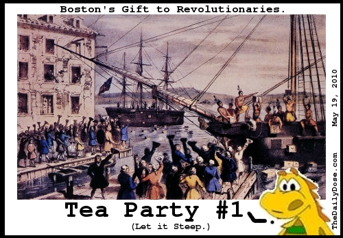 Boston's Gift to  Revolutionaries. Tea Party #1. (Let it Steep.) TheDailyDose.com .