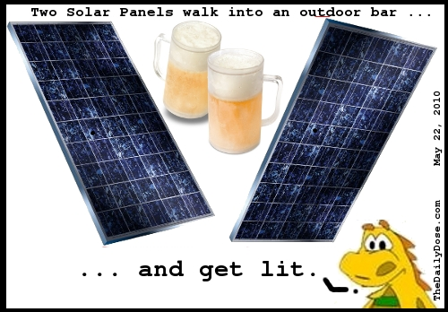 Two solar  panels walk into an outdoor bar ... and get lit. TheDailyDose.com .